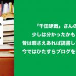 「千田琢哉」さんの気持ちが分かった!昔は暇さえあれば読書していたが、今ではひたすらブログを書いてる。