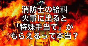 消防士の給料|火事に出ると「特殊手当て」がもらえるって本当??