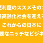 便利屋のススメその3|超高齢化社会を迎える日本に必要なニッチなビジネス