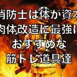 【消防士は体が資本】肉体改造に最強におすすめな筋トレ道具